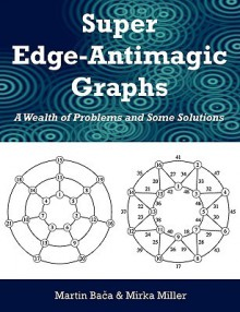 Super Edge-Antimagic Graphs: A Wealth of Problems and Some Solutions - Martin Baca, Mirka Miller