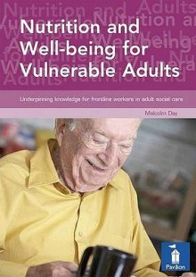 Nutrition and Well-Being for Vulnerable Adults: Underpinning Knowledge for Frontline Workers in Adult Social Services - Malcolm Day