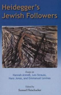 Heidegger's Jewish Followers: Essays on Hannah Arendt, Leo Strauss, Hans Jonas, and Emmanuel Levinas. Edited by Samuel Fleischacker - Samuel Fleischacker