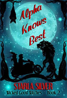 Alpha Knows Best (Wicked Good Witches Book 2) - Starla Silver