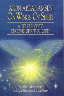 On Wings of Spirit: A Life Guided to Discover Spiritual Gifts - Aron Abrahamsen, Mark A. Thurston