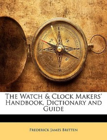 The Watch & Clock Makers' Handbook, Dictionary and Guide - Frederick James Britten