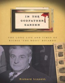 """In the Godfather Garden: The Long Life and Times of Richie """"The Boot"""" Boiardo - Richard Linnett"""