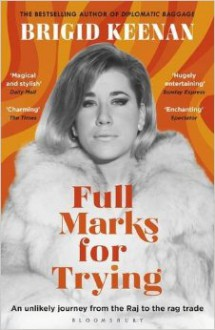 Full Marks for Trying: An Unlikely Journey from the Raj to the Rag Trade - Brigid Keenan