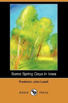 Some Spring Days in Iowa (Dodo Press) - Frederick John Lazell