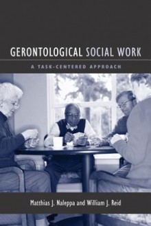 Gerontological Social Work: A Task-Centered Approach - Matthias Naleppa, William J. Reid
