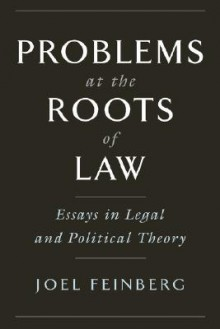 Problems at the Roots of Law: Essays in Legal and Political Theory - Joel Feinberg