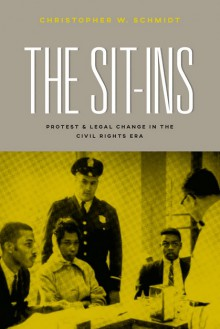 The Sit-Ins: Protest and Legal Change in the Civil Rights Era - Christopher W. Schmidt