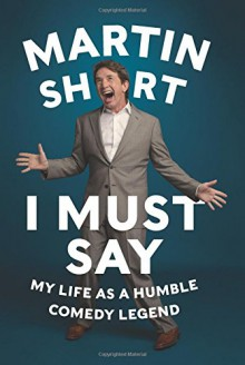 I Must Say: My Life As a Humble Comedy Legend - Martin Short