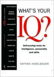 What's Your IQ? (Self-scoring tests for intelligence, personality and skills) - Nathan Haselbaurer