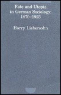 Fate and Utopia in German Sociology, 1870-1923 - Harry Liebersohn