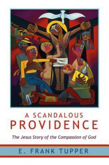 A Scandalous Providence: The Jesus Story of the Compassion of God - E Frank Tupper