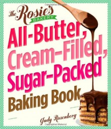 The Rosie's Bakery All-Butter, Cream-Filled, Sugar-Packed Baking Book: Over 300 Irresistibly Delicious Recipes - Judy Rosenberg