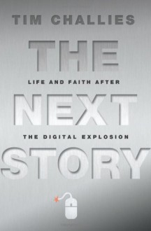 The Next Story: Life and Faith after the Digital Explosion - Tim Challies