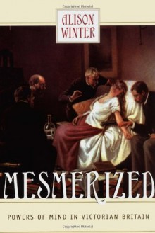 Mesmerized: Powers of Mind in Victorian Britain - Alison Winter
