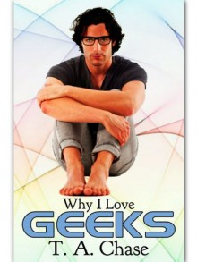 Why I Love Geeks (Why I Love... #1) - T.A. Chase
