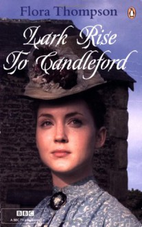 "Lark Rise to Candleford: ""Lark Rise""; ""Over to Candleford""; ""Candleford Green"": A Trilogy - Flora Thompson"