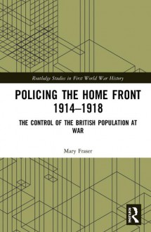 Policing the Home Front 1914-1918: The control of the British population at war - Mary Fraser