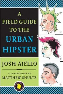 A Field Guide to the Urban Hipster - Josh Aiello, Matthew Shultz