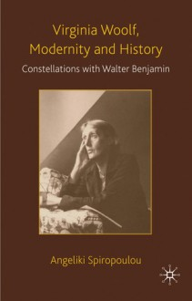 Virginia Woolf, Modernity and History: Constellations with Walter Benjamin - Angeliki Spiropoulou