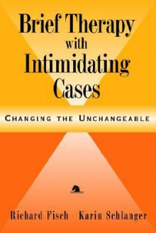 Brief Therapy with Intimidating Cases: Changing the Unchangeable - Richard Fisch