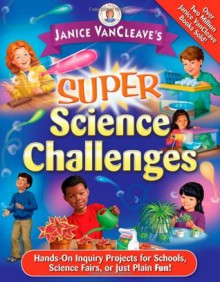 Super Science Challenges: Hands-On Inquiry Projects for Schools, Science Fairs, or Just Plain Fun! - Janice VanCleave