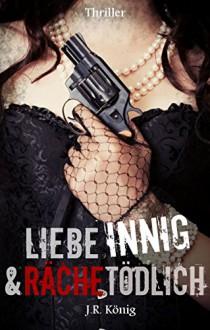 Liebe innig & räche tödlich: Romance - Thriller (Komm laut - Reihe 2) - J.R. König