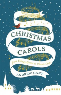 Christmas Carols: From Village Green to Church Choir - Andrew Gant