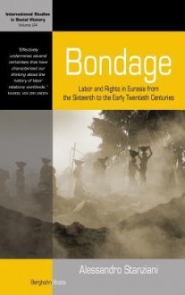 Bondage: Labor and Rights in Eurasia from the Sixteenth to the Early Twentieth Centuries - Alessandro Stanziani