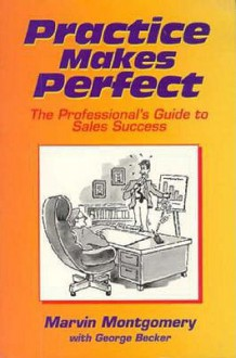 Practice Makes Perfect: The Professional's Guide to Sales Success - Marvin E. Montgomery