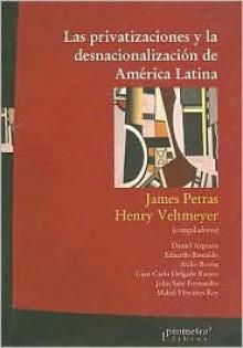 Las Privatizaciones y la Desnacionalizacion de America Latina - James F. Petras, Henry Veltmeyer, Daniel Azpiazu
