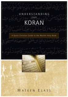 Understanding the Koran: A Quick Christian Guide to the Muslim Holy Book - Mateen Elass