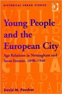 Young People And The European City: Age Relations In Nottingham And Saint Etienne, 1890 1940 - David M. Pomfret