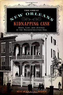 The Great New Orleans Kidnapping Case: Race, Law, and Justice in the Reconstruction Era - Michael A. Ross