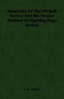Memories of the Pit Bull Terrier and His Master (History of Fighting Dogs Series) - L.B. Hanna