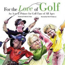 For the Love of Golf: An A-To-Z Primer for Golf Fans of All Ages - Frederick C. Klein, Mark Anderson