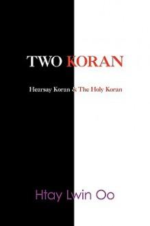 Two Koran: The Hearsay Koran & the Holy Koran - Htay Lwin Oo
