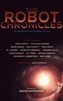 The Robot Chronicles - David Gatewood, Hugh Howey, Deirdre Gould, A.K. Meek, Edward W. Robertson, Endi Webb, David Simpson, Matthew Mather, Samuel Peralta, David Adams, Ann Christy, Nina Croft, W.J. Davies, Patrice Fitzgerald, Jason Gurley