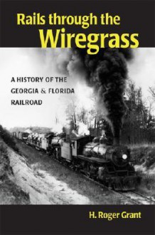 Rails through the Wiregrass: A History of the Georgia & Florida Railroad - H. Roger Grant