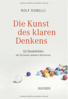 Die Kunst des klaren Denkens: 52 Denkfehler, die Sie besser anderen überlassen - Rolf Dobelli