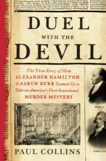 Duel with the Devil: The True Story of How Alexander Hamilton and Aaron Burr Teamed Up to Take on America's First Sensational Murder Mystery - Paul Collins