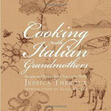 Cooking with Italian Grandmothers: Recipes and Stories from Tuscany to Sicily - Jessica Theroux, Katrina Fried, Alice Waters
