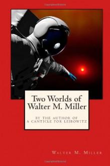 Two Worlds of Walter M. Miller - Walter M. Miller Jr.