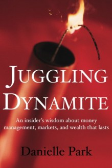 Juggling Dynamite: An Insider's Wisdom about Money Management, Markets, and Wealth That Lasts - Danielle Park