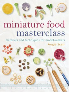 Miniature Food Masterclass: Materials and Techniques for Model-Makers - Angie Scarr