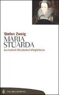 Maria Stuarda. La rivale di Elisabetta I d'Inghilterra - Stefan Zweig,Lorenza Pampaloni