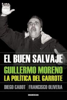 El Buen Salvaje: Guillermo Moreno, La Politica Del Garrote - Diego Cabot, Francisco Olivera