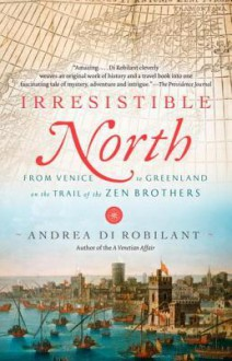 Irresistible North: From Venice to Greenland on the Trail of the Zen Brothers - Andrea Di Robilant