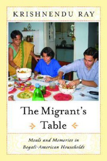 The Migrant's Table: Meals and Memories in Bengali-American Households - Krishnendu Ray