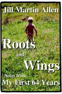 Roots & Wings: Notes from My First 64 Years - Jill Martin Allen